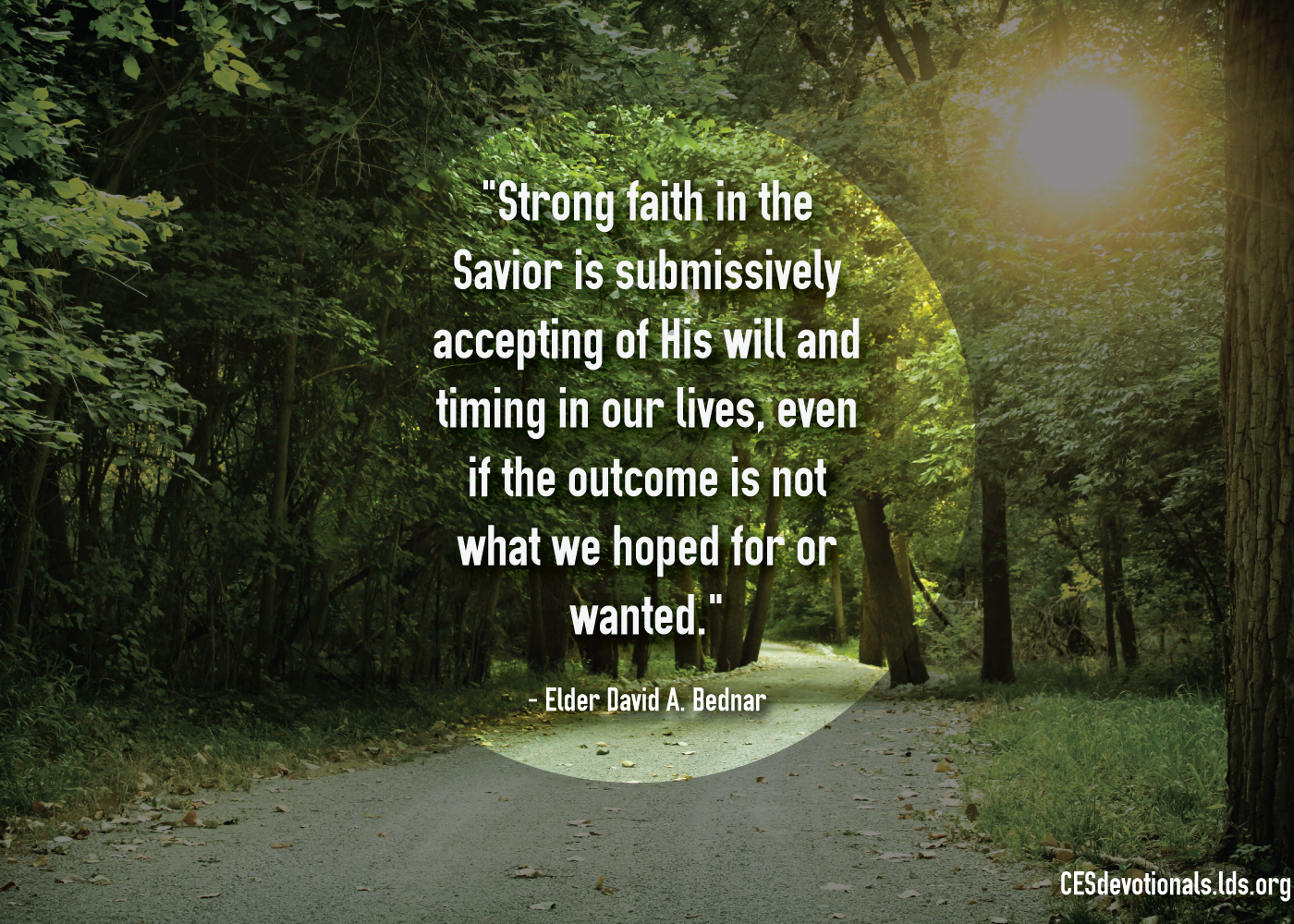 """Elder David A. Bednar quote, ""Strong faith in the Savior is submissively accepting of His will and timing in our lives, even if the outcome is not what we hoped for or wanted"""