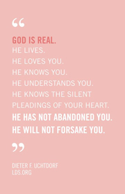 God is Real. He lives. He Loves You. He Knows You. He Understands You. He Knows the Silent Pleadings of your heart. He has not abandoned you. He will not forsake you - Dieter F. Uchtdorf